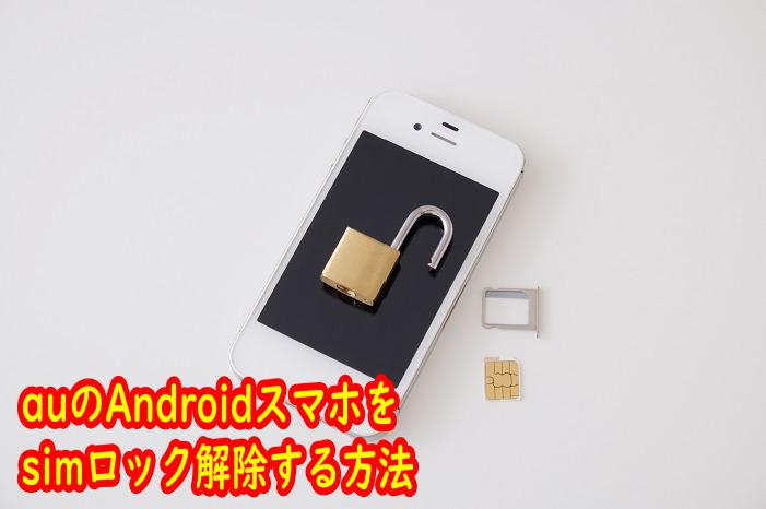 auスマホ(Android)でSIMロックをサクッと解除する方法!