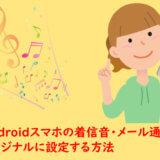 Androidスマホの着信音・メール通知音をオリジナルに設定する方法