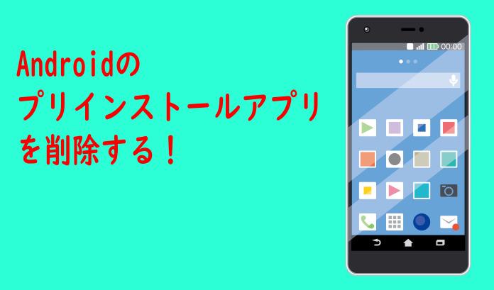 Androidのプリインストールアプリは削除できるのか?